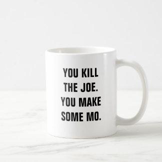 You kill the Joe. You make some mo. Classic White Coffee Mug