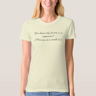 You know why divorce is so expensive? T-Shirt