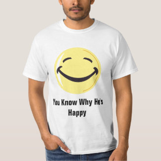 you know why he's happy T-Shirt