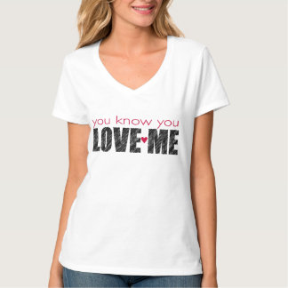 You know you LOVE ME T-Shirt