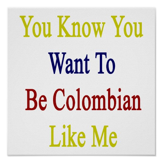 You Know You Want To Be Colombian Like Me Poster