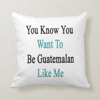 You Know You Want To Be Guatemalan Like Me Throw Pillow