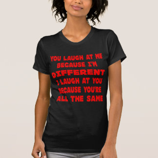 You Laugh At Me Because I'm Different I Laugh At T-shirt