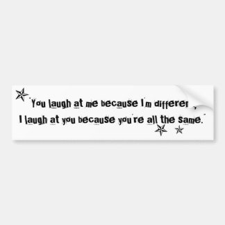 You laugh at me because I'm different quote Bumper Sticker