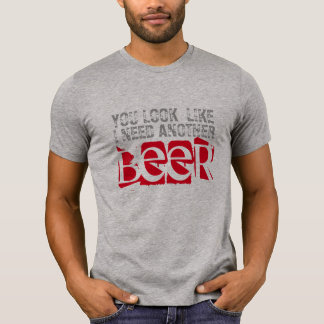 you look like I need another beer funny t-shirt