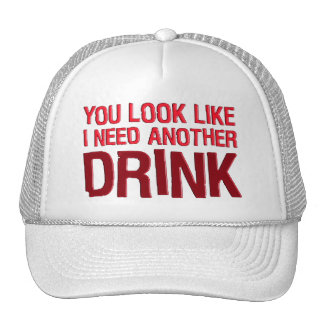 YOU LOOK LIKE I NEED ANOTHER DRINK TRUCKER HAT