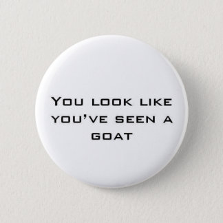 You look like you've seen a goat 2 inch round button