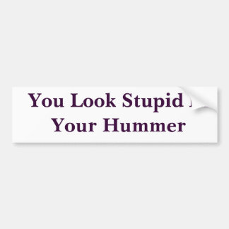 You Look Stupid In Your Hummer Bumper Sticker