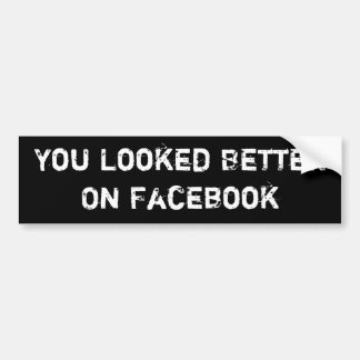 You Looked Better On Facebook Bumper Sticker