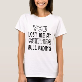 You Lost Me At Quitting Bull Riding. T-Shirt