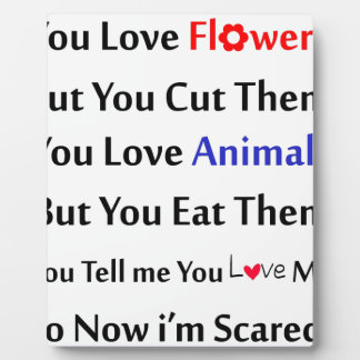 You love flowers, but you cut them. love animal plaque