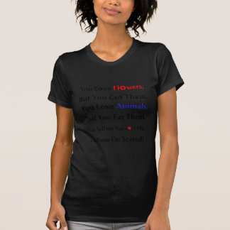 You love flowers, but you cut them. love animal T-Shirt