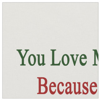 You Love Me Because I'm From Italy Fabric