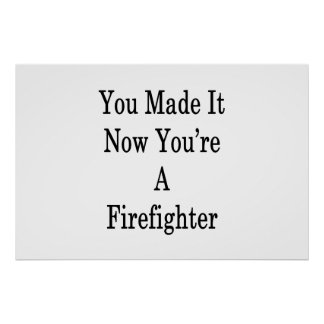 You Made It Now You're A Firefighter Poster