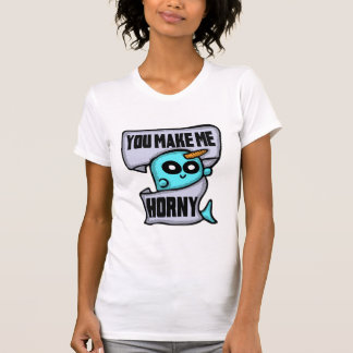 You Make Me Horny Narwhal shirt