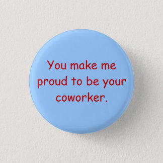 You make me proud to be your coworker. 1 inch round button