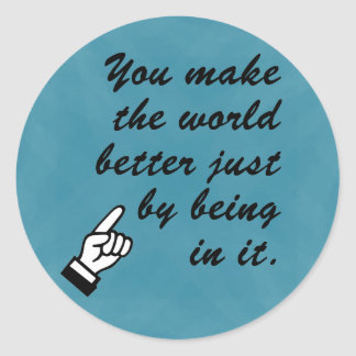You make the world a better place by being in it round sticker