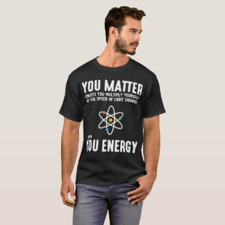 you matter unless you multiply yourself by the spe T-Shirt