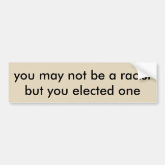 you may not be a racist but you elected one bumper sticker