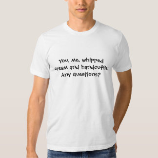 You, me, whipped cream and handcuffs. T-Shirt