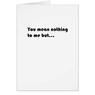 You mean nothing to me... card