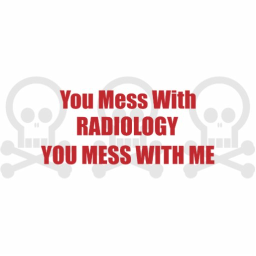 You Mess With Radiology You Mess With Me Cut Out
