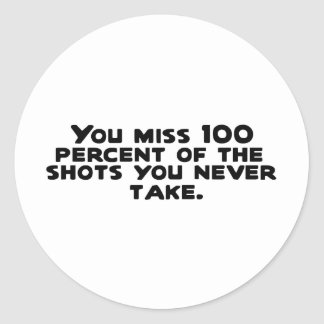 You miss 100 percent of the shots you never take.. round sticker