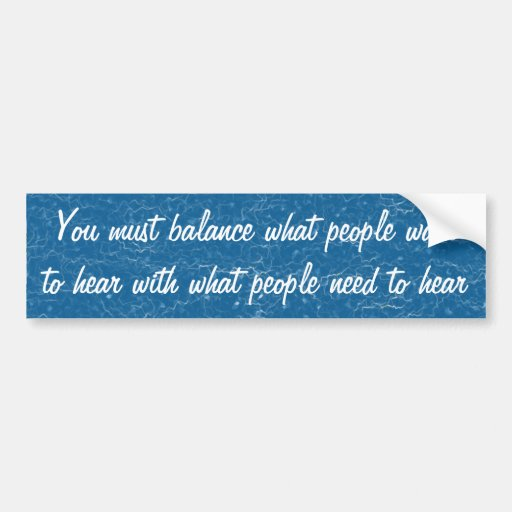 You must balance what people want to hear with wha bumper sticker