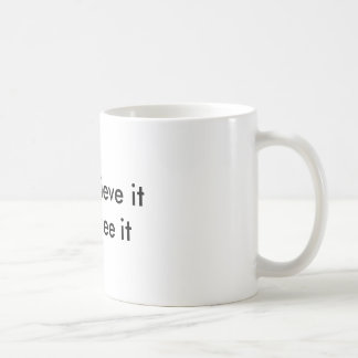 You must believe it Before you see it Coffee Mug
