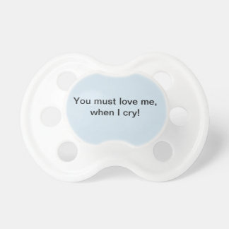 You must love ME, when I cry Pacifier