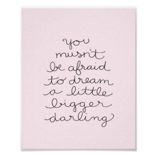 You mustn't be afraid to dream a little bigger poster