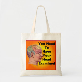You need to have your head examined bag