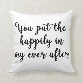 You put the happily in my ever after Pillow