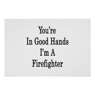 You re In Good Hands I m A Firefighter Print