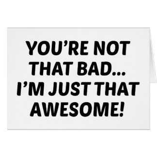 You're Not That Bad… I'm Just That Awesome! Card