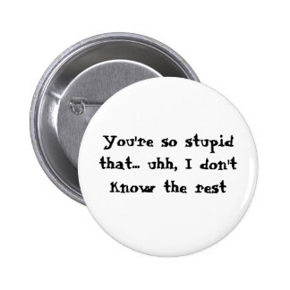 You re so stupid that uhh I don t know the Pinback Buttons