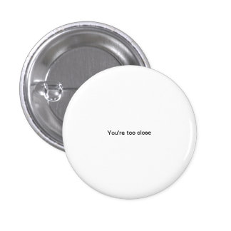 You re too close small font funny pinback button