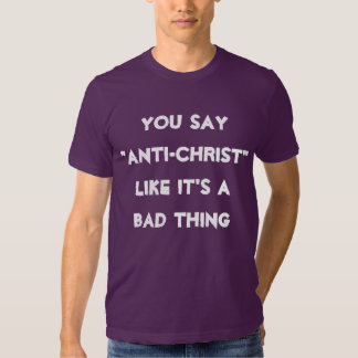"You Say ""Anti-Christ"" Like It's A Bad Thing Shirts"