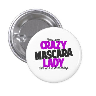 You say crazy mascara lady like its a bad thing 1 inch round button