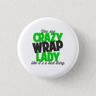 You say crazy wrap lady like its a bad thing 1 inch round button
