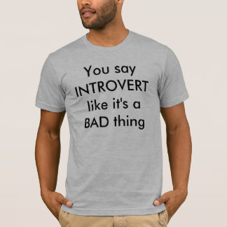 You say INTROVERT like it's a BAD thing T-Shirt