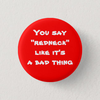 "You say ""redneck"" like it's a bad thing 1 inch round button"