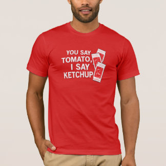 You say tomato, I say ketchup! T-Shirt
