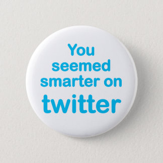You seemed smarter on twitter 2 inch round button