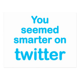 You seemed smarter on twitter postcard