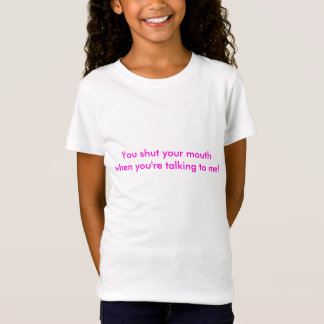 You shut your mouth when you're talking to me! T-Shirt