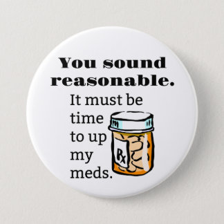 You Sound Reasonable Time To Up Meds Funny 3 Inch Round Button