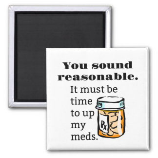 You Sound Reasonable Time To Up Meds Funny Magnet