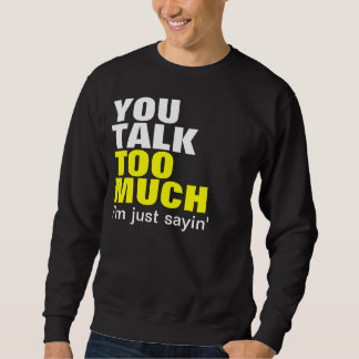 You Talk Too Much Sweatshirt