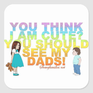 You think i am cute? You should see my Dads! Square Sticker